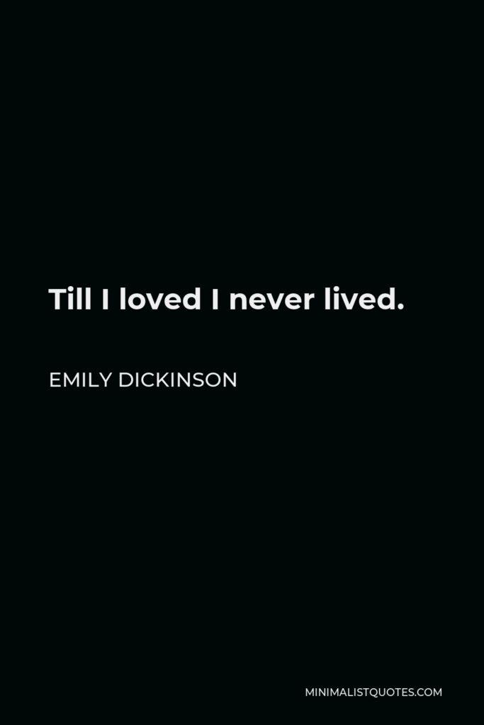 Emily Dickinson Quote - Till I loved I never lived.