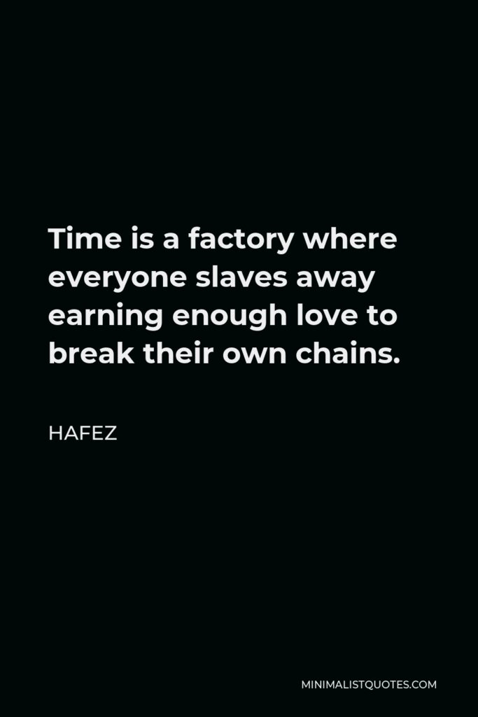 Hafez Quote - Time is a factory where everyone slaves away earning enough love to break their own chains.