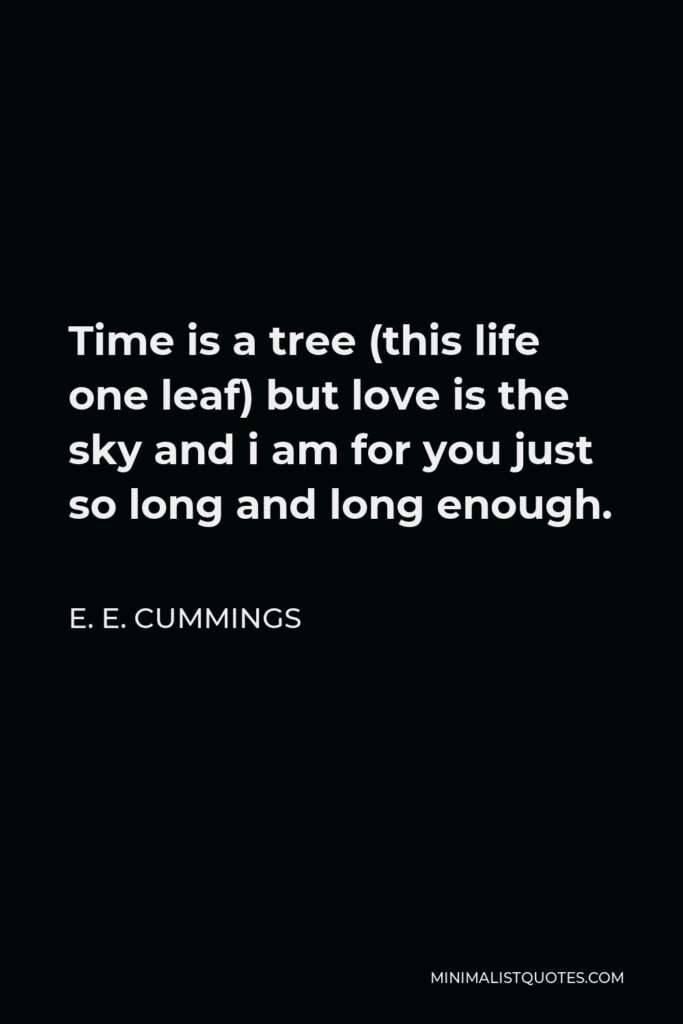 E. E. Cummings Quote - Time is a tree (this life one leaf) but love is the sky and i am for you just so long and long enough.