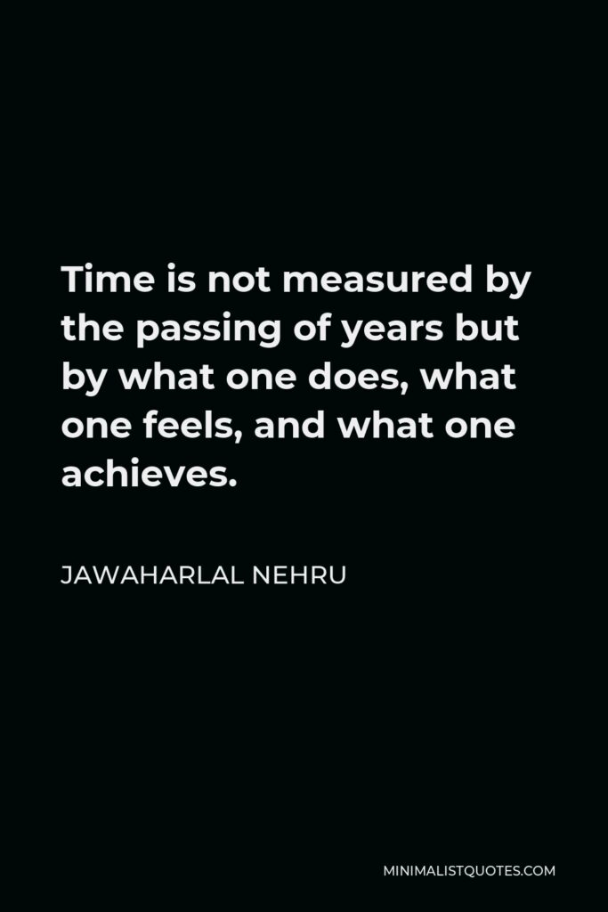 Jawaharlal Nehru Quote - Time is not measured by the passing of years but by what one does, what one feels, and what one achieves.