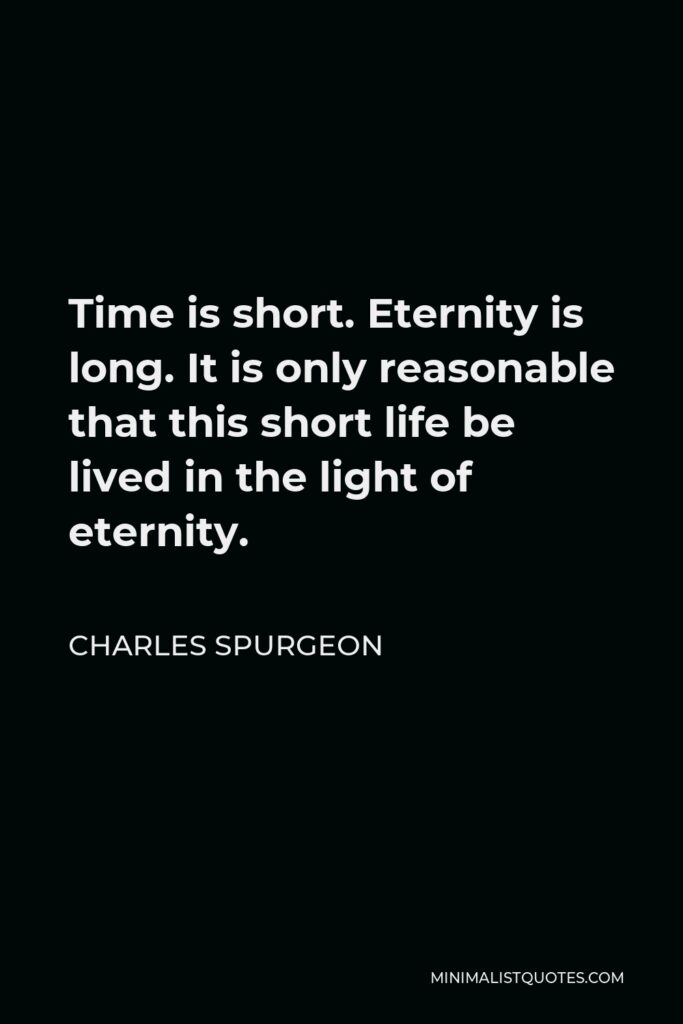 Charles Spurgeon Quote - Time is short. Eternity is long. It is only reasonable that this short life be lived in the light of eternity.