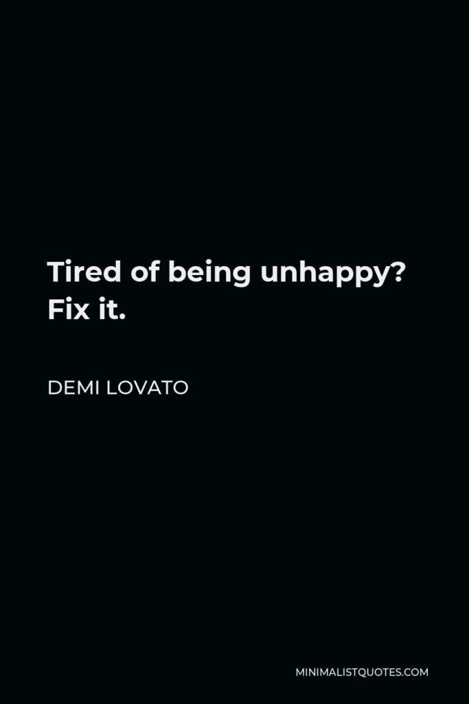 Demi Lovato Quote - Tired of being unhappy? Fix it.