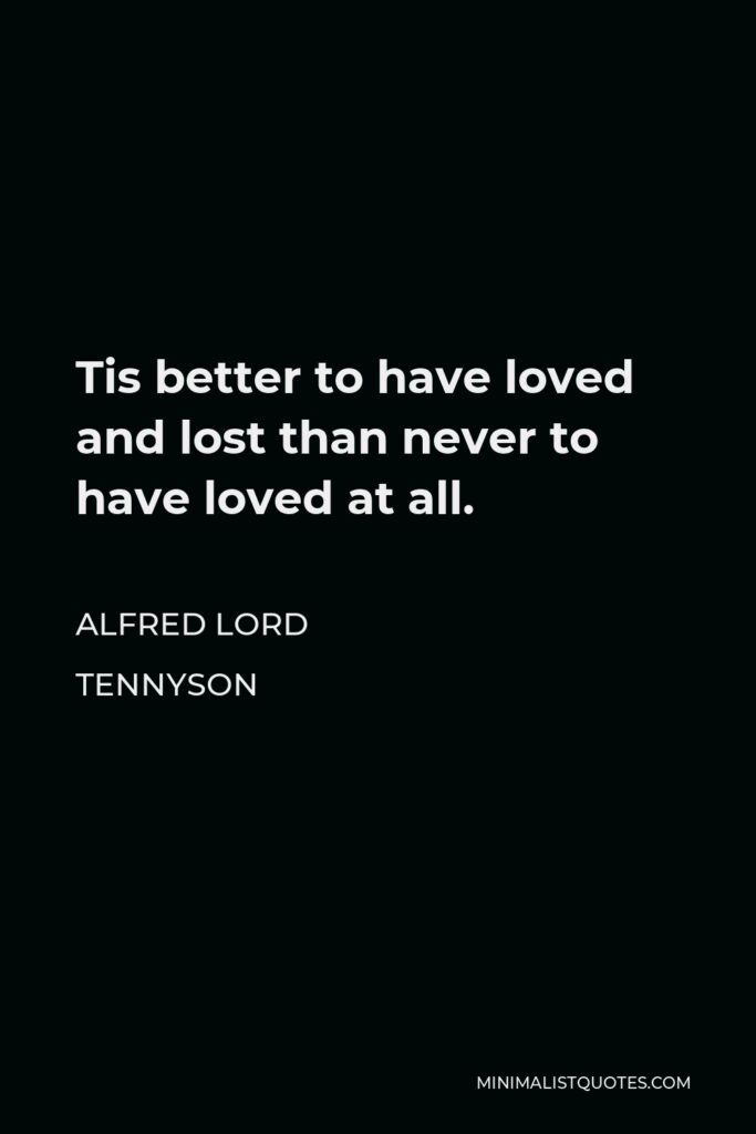 Alfred Lord Tennyson Quote - Tis better to have loved and lost than never to have loved at all.