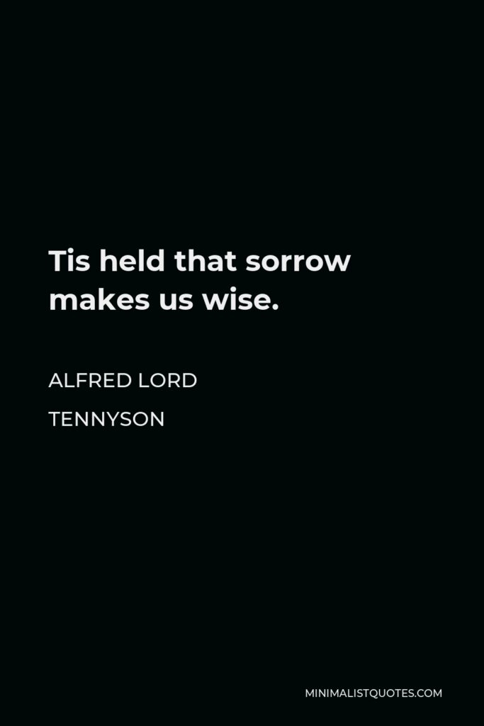 Alfred Lord Tennyson Quote - Tis held that sorrow makes us wise.