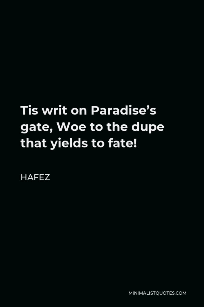 Hafez Quote - Tis writ on Paradise's gate, Woe to the dupe that yields to fate!