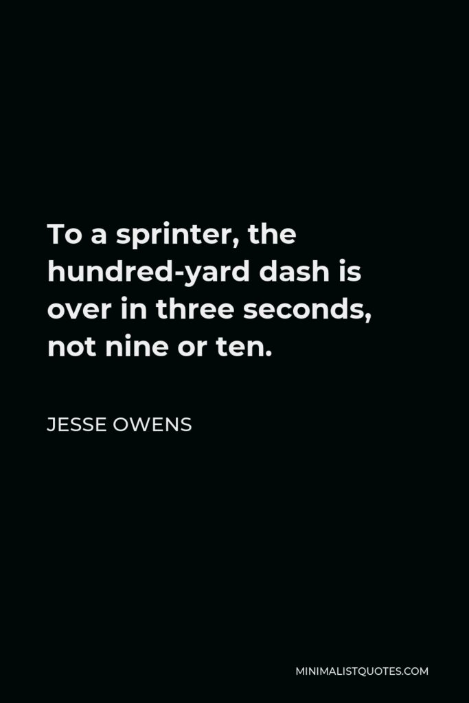 Jesse Owens Quote - To a sprinter, the hundred-yard dash is over in three seconds, not nine or ten.