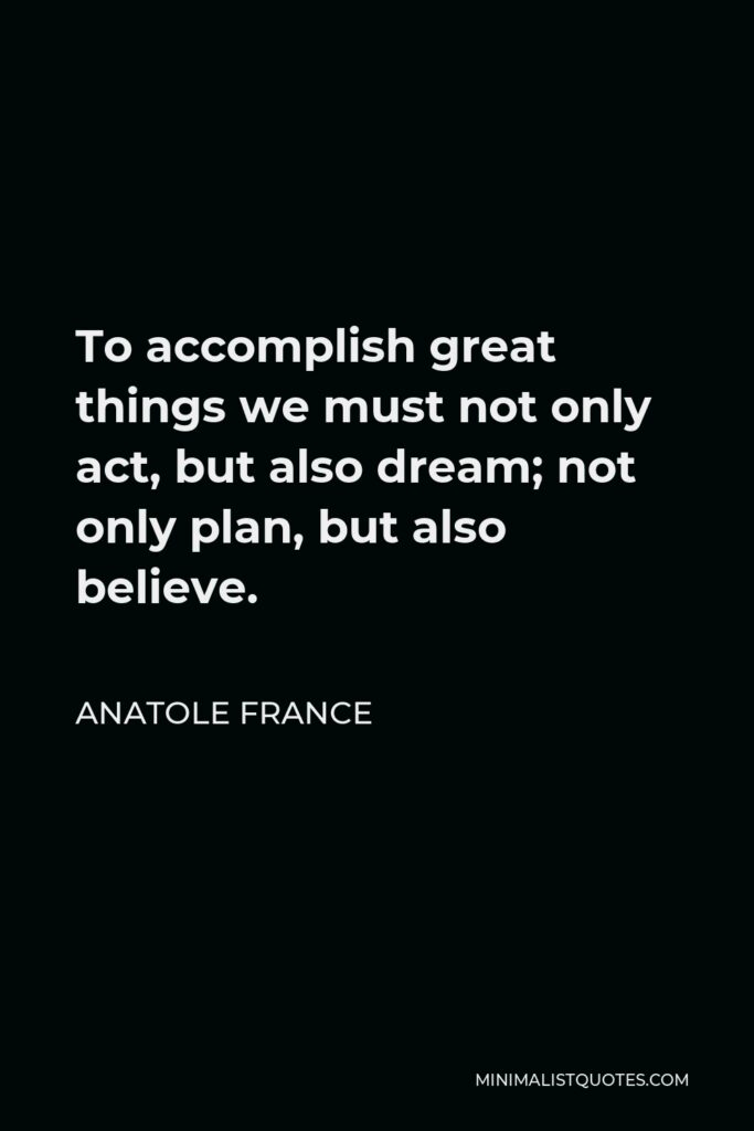 Anatole France Quote - To accomplish great things we must not only act, but also dream; not only plan, but also believe.