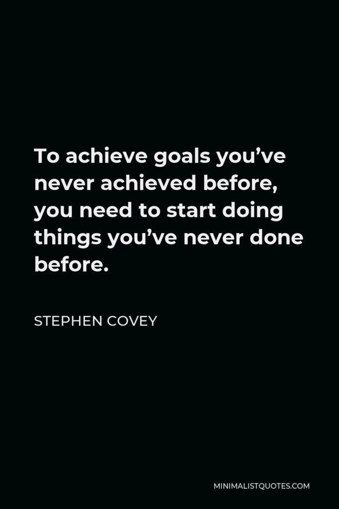Stephen Covey Quote - To achieve goals you've never achieved before, you need to start doing things you've never done before.