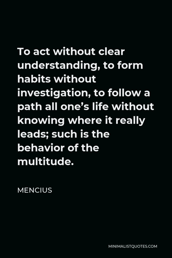Mencius Quote - To act without clear understanding, to form habits without investigation, to follow a path all one's life without knowing where it really leads; such is the behavior of the multitude.