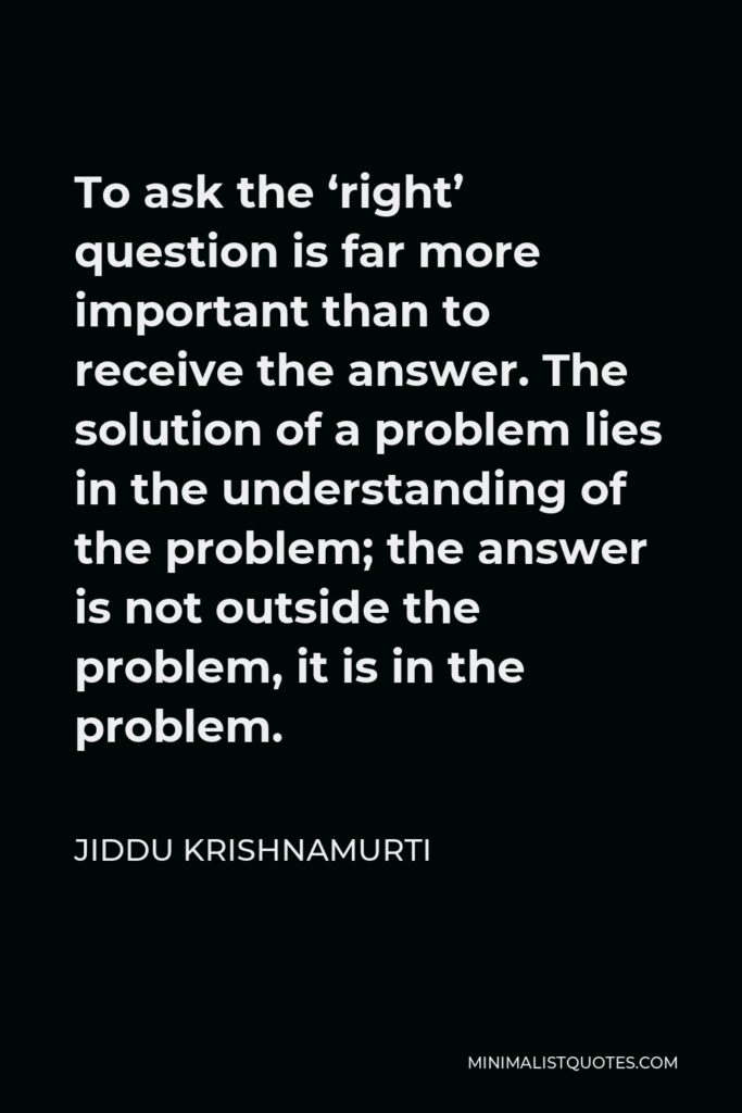 Jiddu Krishnamurti Quote - To ask the 'right' question is far more important than to receive the answer. The solution of a problem lies in the understanding of the problem; the answer is not outside the problem, it is in the problem.
