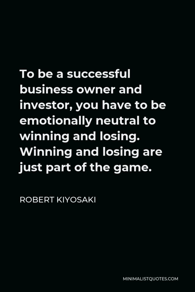 Robert Kiyosaki Quote - To be a successful business owner and investor, you have to be emotionally neutral to winning and losing. Winning and losing are just part of the game.