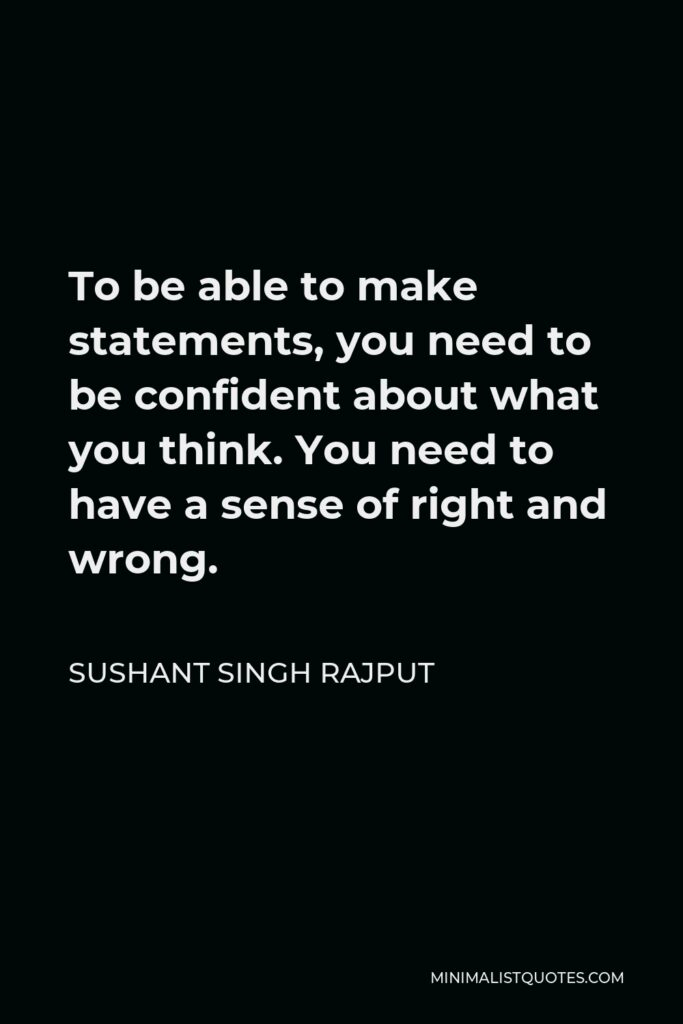 Sushant Singh Rajput Quote - To be able to make statements, you need to be confident about what you think. You need to have a sense of right and wrong.