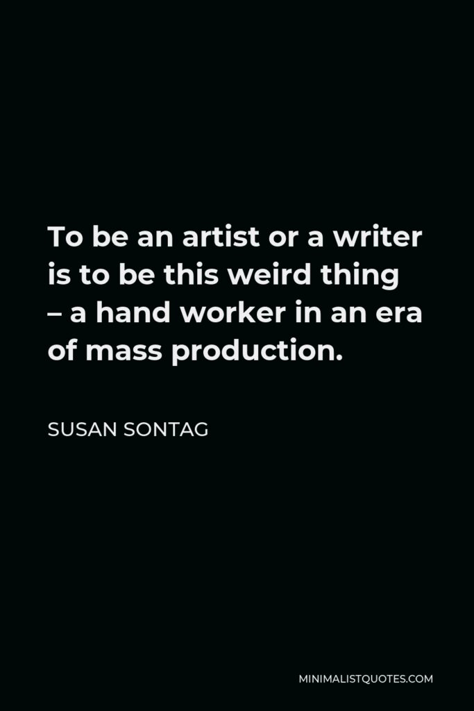 Susan Sontag Quote - To be an artist or a writer is to be this weird thing – a hand worker in an era of mass production.