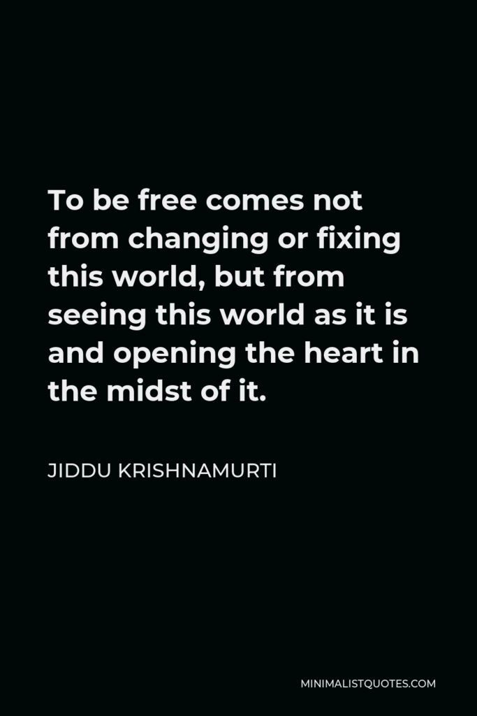 Jiddu Krishnamurti Quote - To be free comes not from changing or fixing this world, but from seeing this world as it is and opening the heart in the midst of it.