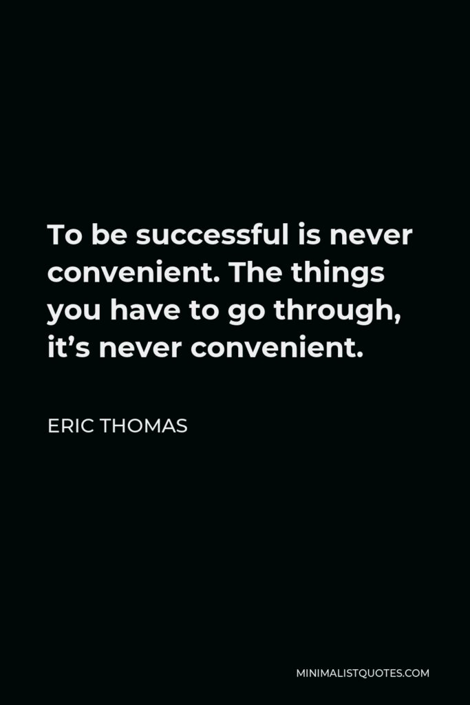 Eric Thomas Quote - To be successful is never convenient. The things you have to go through, it's never convenient.