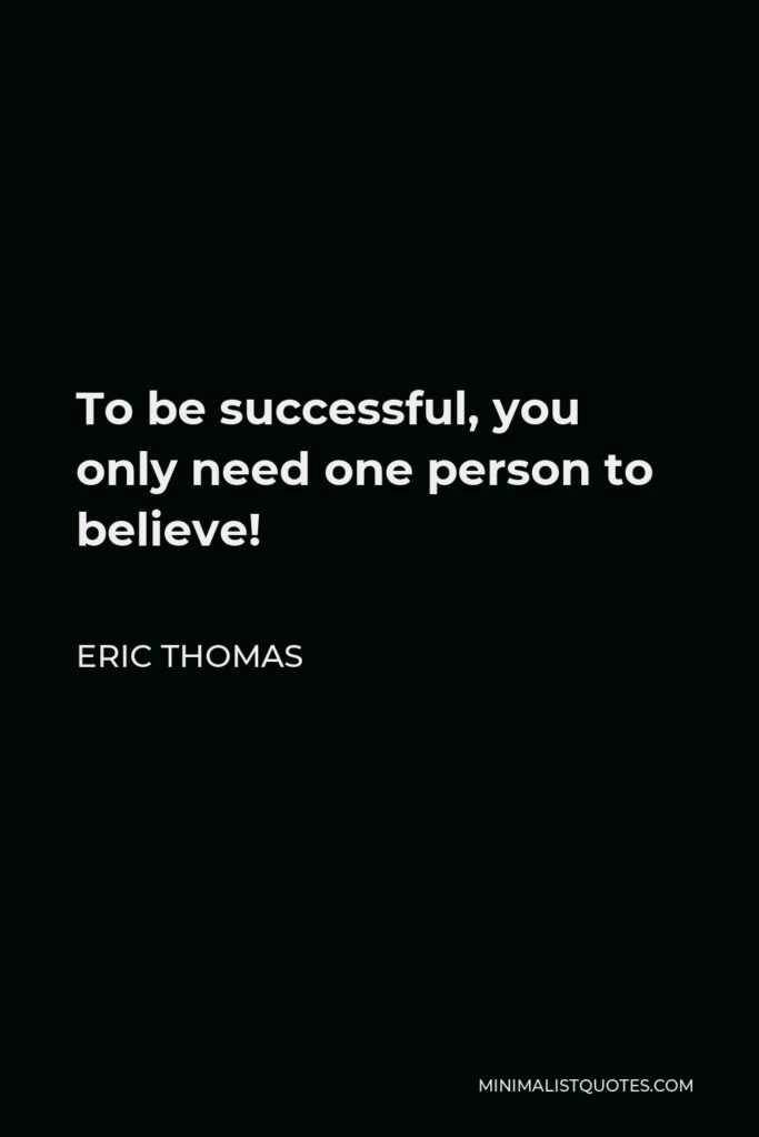 Eric Thomas Quote - To be successful, you only need one person to believe!