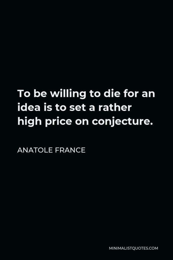 Anatole France Quote - To be willing to die for an idea is to set a rather high price on conjecture.