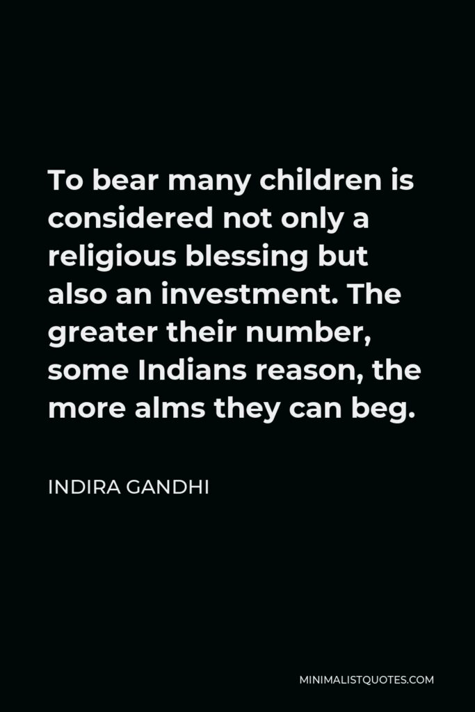 Indira Gandhi Quote - To bear many children is considered not only a religious blessing but also an investment. The greater their number, some Indians reason, the more alms they can beg.