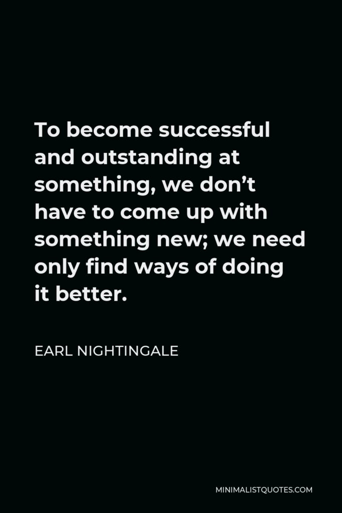Earl Nightingale Quote - To become successful and outstanding at something, we don't have to come up with something new; we need only find ways of doing it better.