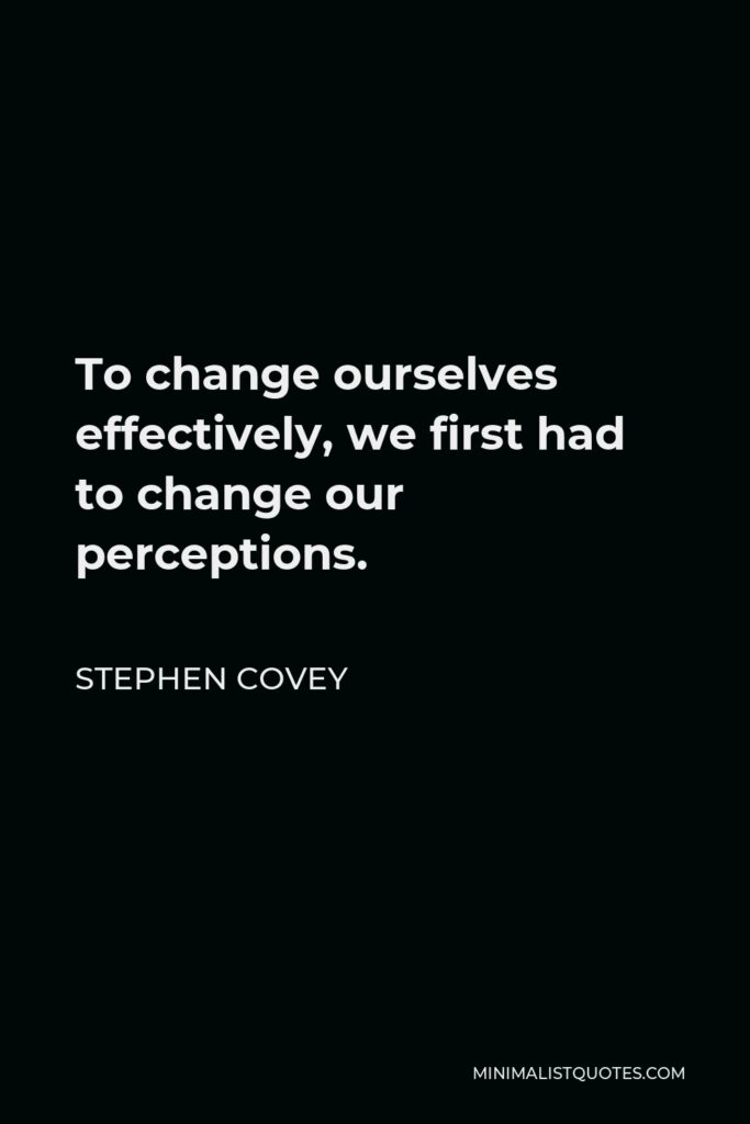Stephen Covey Quote - To change ourselves effectively, we first had to change our perceptions.