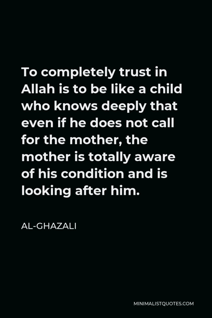 Al-Ghazali Quote - To completely trust in Allah is to be like a child who knows deeply that even if he does not call for the mother, the mother is totally aware of his condition and is looking after him.
