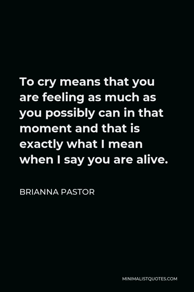 Brianna Pastor Quote - To cry means that you are feeling as much as you possibly can in that moment and that is exactly what I mean when I say you are alive.