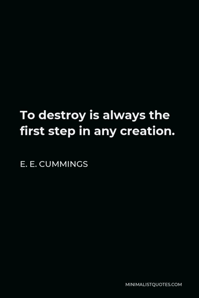 E. E. Cummings Quote - To destroy is always the first step in any creation.
