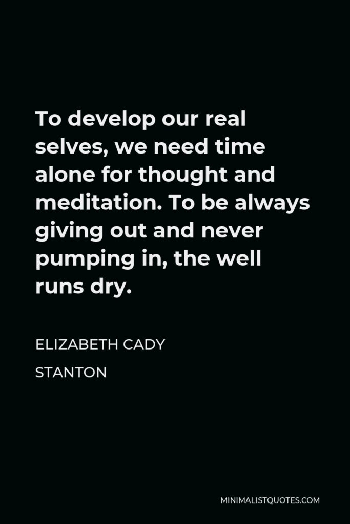 Elizabeth Cady Stanton Quote - To develop our real selves, we need time alone for thought and meditation. To be always giving out and never pumping in, the well runs dry.