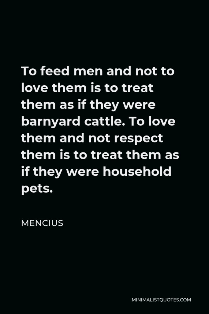 Mencius Quote - To feed men and not to love them is to treat them as if they were barnyard cattle. To love them and not respect them is to treat them as if they were household pets.