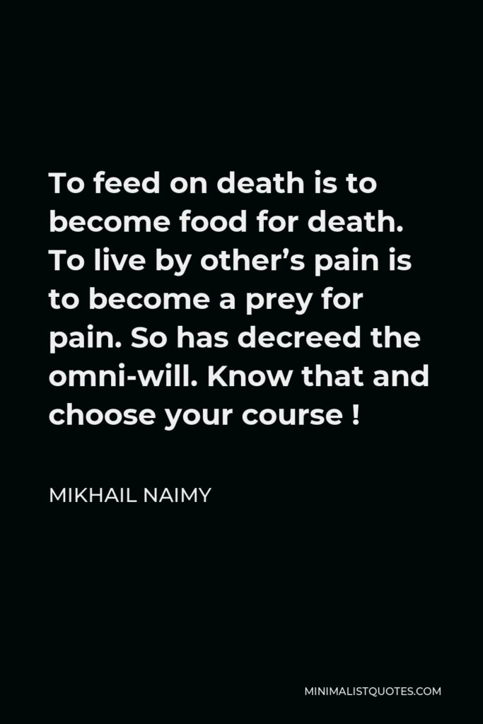 Mikhail Naimy Quote - To feed on death is to become food for death. To live by other's pain is to become a prey for pain. So has decreed the omni-will. Know that and choose your course !