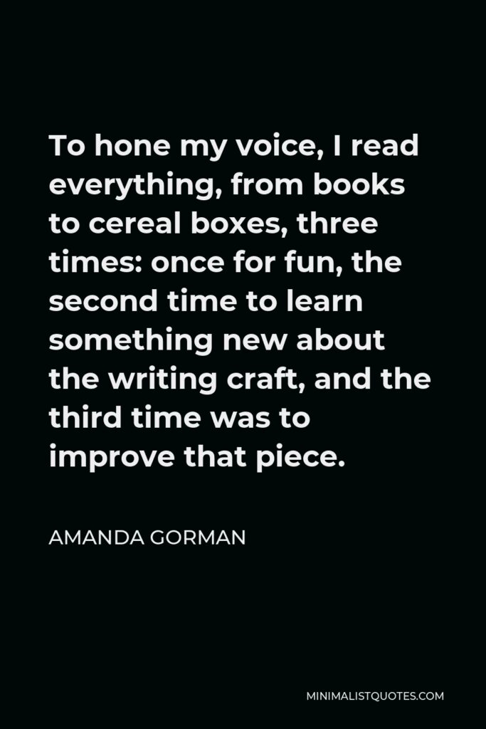 Amanda Gorman Quote - To hone my voice, I read everything, from books to cereal boxes, three times: once for fun, the second time to learn something new about the writing craft, and the third time was to improve that piece.