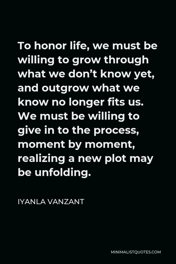 Iyanla Vanzant Quote - To honor life, we must be willing to grow through what we don't know yet, and outgrow what we know no longer fits us. We must be willing to give in to the process, moment by moment, realizing a new plot may be unfolding.
