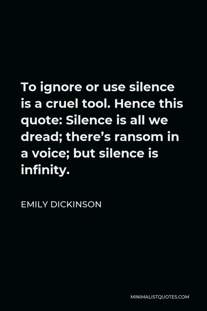 Emily Dickinson Quote - To ignore or use silence is a cruel tool. Hence this quote: Silence is all we dread; there's ransom in a voice; but silence is infinity.