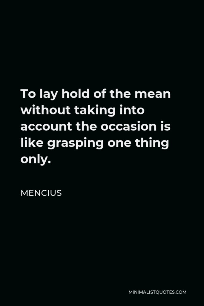 Mencius Quote - To lay hold of the mean without taking into account the occasion is like grasping one thing only.