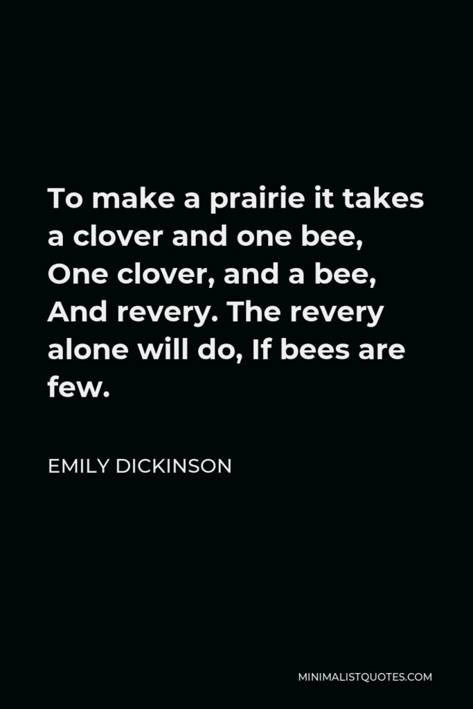 Emily Dickinson Quote - To make a prairie it takes a clover and one bee, One clover, and a bee, And revery. The revery alone will do, If bees are few.