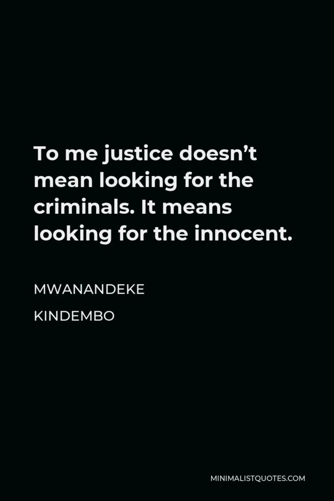 Mwanandeke Kindembo Quote - To me justice doesn't mean looking for the criminals. It means looking for the innocent.
