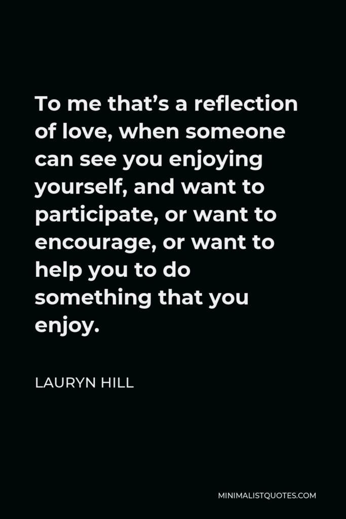 Lauryn Hill Quote - To me that's a reflection of love, when someone can see you enjoying yourself, and want to participate, or want to encourage, or want to help you to do something that you enjoy.