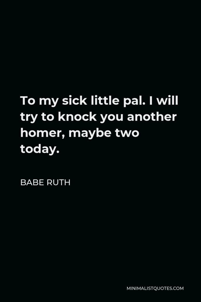 Babe Ruth Quote - To my sick little pal. I will try to knock you another homer, maybe two today.