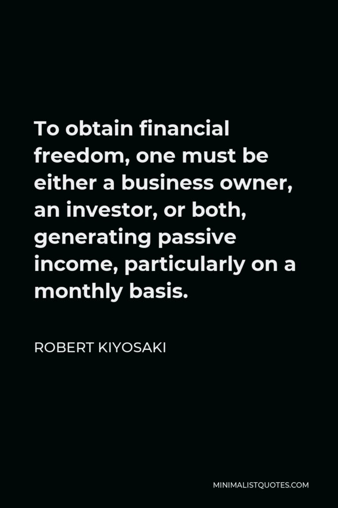 Robert Kiyosaki Quote - To obtain financial freedom, one must be either a business owner, an investor, or both, generating passive income, particularly on a monthly basis.