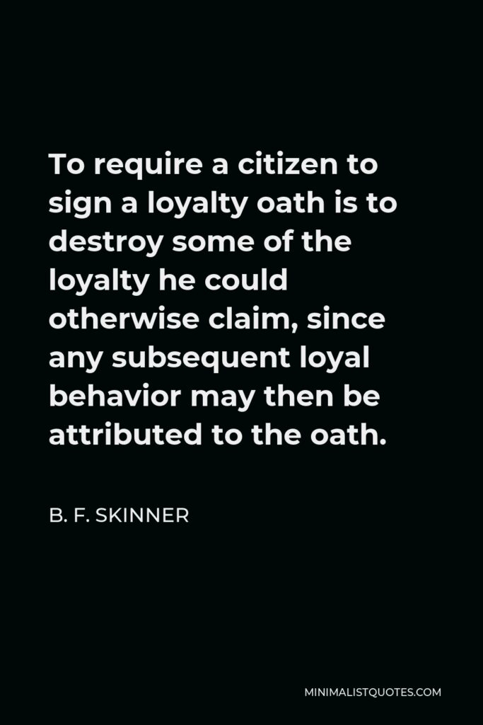 B. F. Skinner Quote - To require a citizen to sign a loyalty oath is to destroy some of the loyalty he could otherwise claim, since any subsequent loyal behavior may then be attributed to the oath.