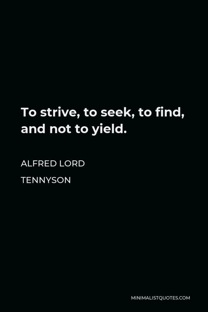 Alfred Lord Tennyson Quote - To strive, to seek, to find, and not to yield.