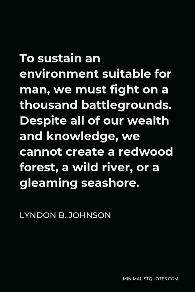 Lyndon B. Johnson Quote - To sustain an environment suitable for man, we must fight on a thousand battlegrounds. Despite all of our wealth and knowledge, we cannot create a redwood forest, a wild river, or a gleaming seashore.