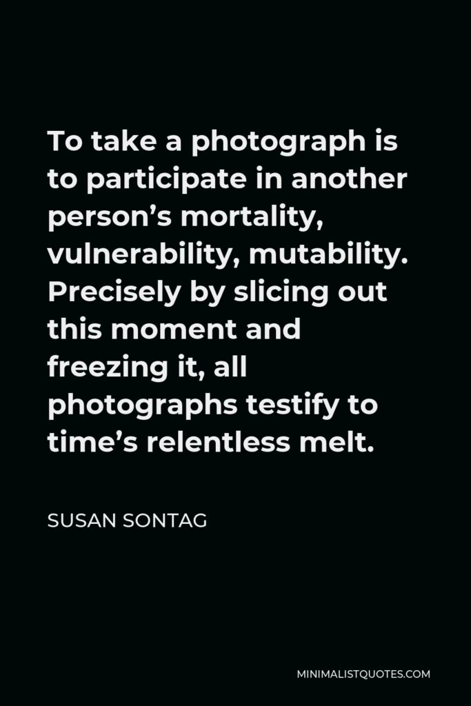 Susan Sontag Quote - To take a photograph is to participate in another person's mortality, vulnerability, mutability. Precisely by slicing out this moment and freezing it, all photographs testify to time's relentless melt.