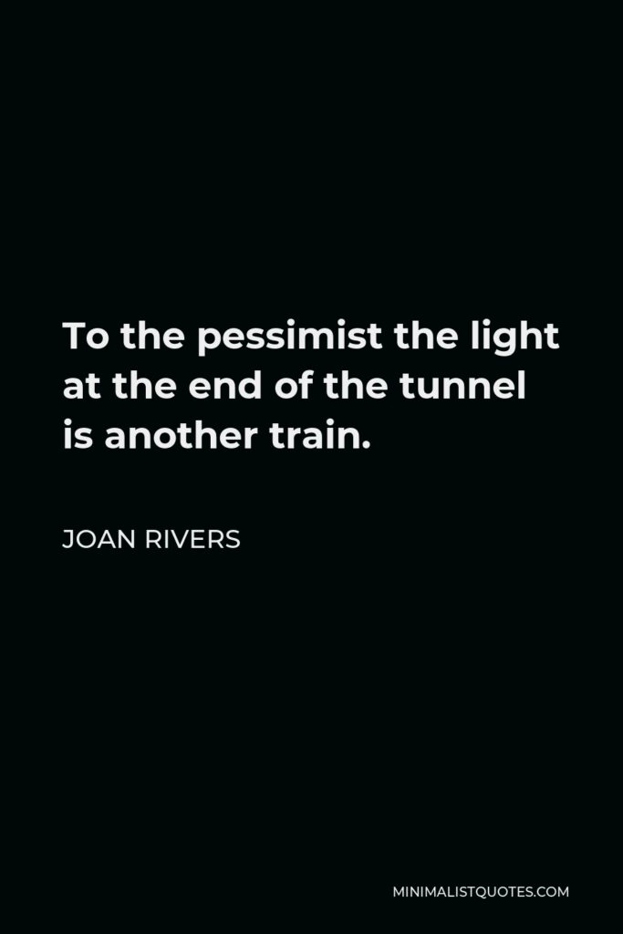 Joan Rivers Quote - To the pessimist the light at the end of the tunnel is another train.