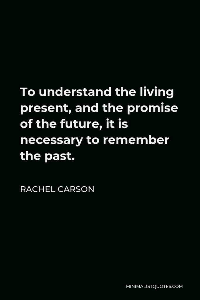 Rachel Carson Quote - To understand the living present, and the promise of the future, it is necessary to remember the past.