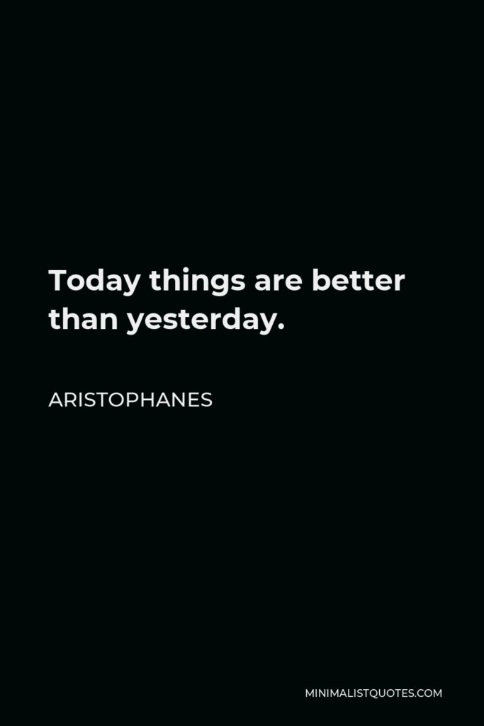 Aristophanes Quote - Today things are better than yesterday.