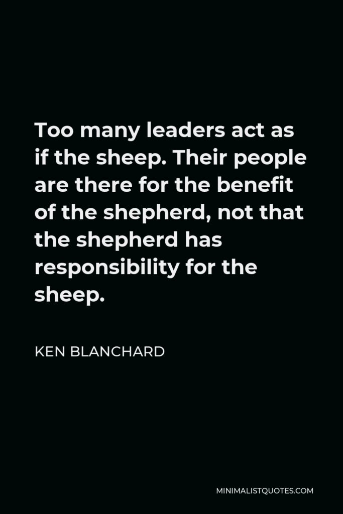 Ken Blanchard Quote - Too many leaders act as if the sheep. Their people are there for the benefit of the shepherd, not that the shepherd has responsibility for the sheep.