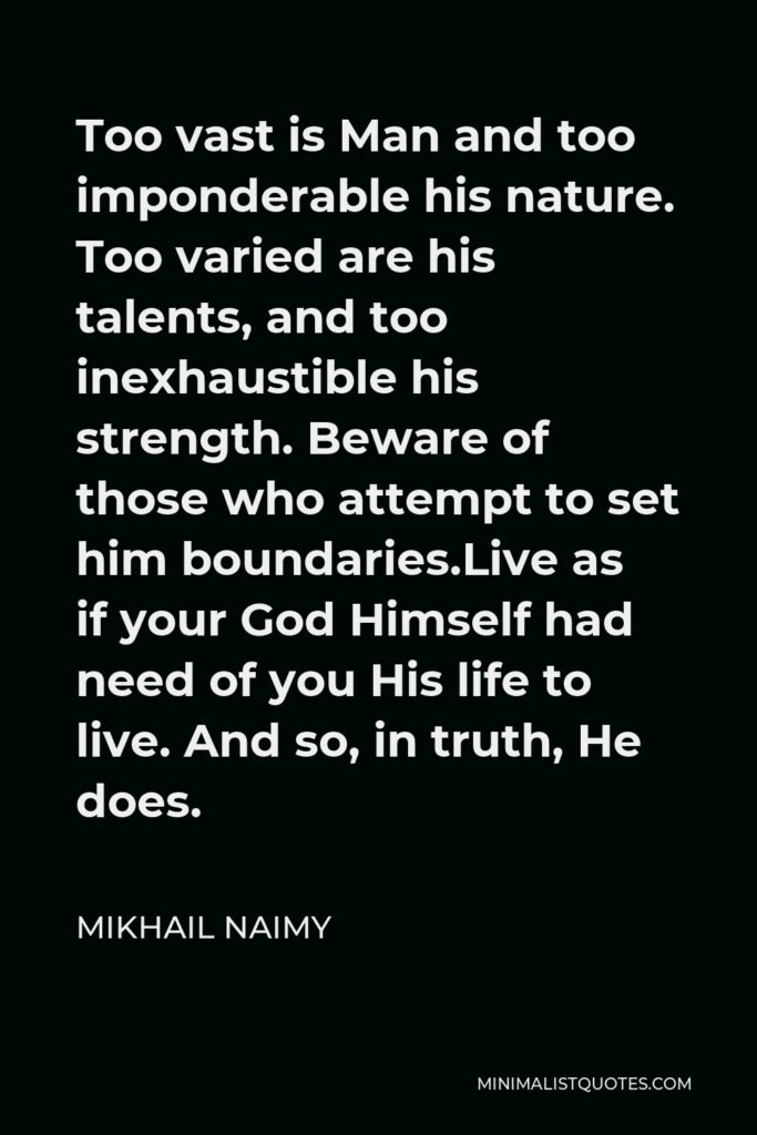 Mikhail Naimy Quote - Too vast is Man and too imponderable his nature. Too varied are his talents, and too inexhaustible his strength. Beware of those who attempt to set him boundaries.Live as if your God Himself had need of you His life to live. And so, in truth, He does.