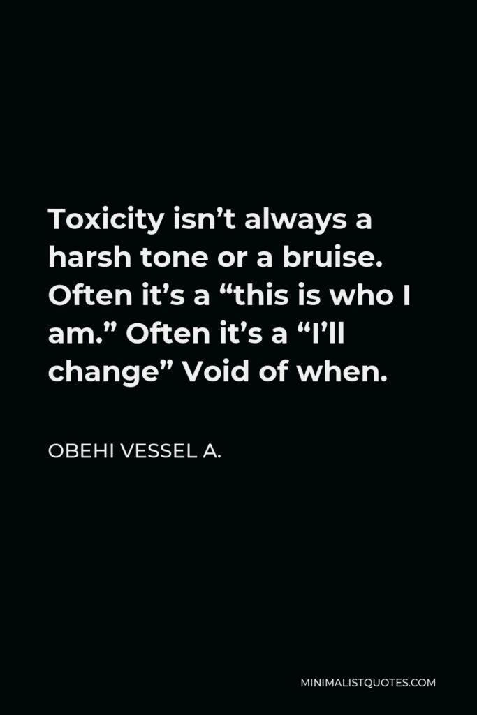 """Obehi Vessel A. Quote - Toxicity isn't always a harsh tone or a bruise. Often it's a """"this is who I am."""" Often it's a """"I'll change"""" Void of when."""