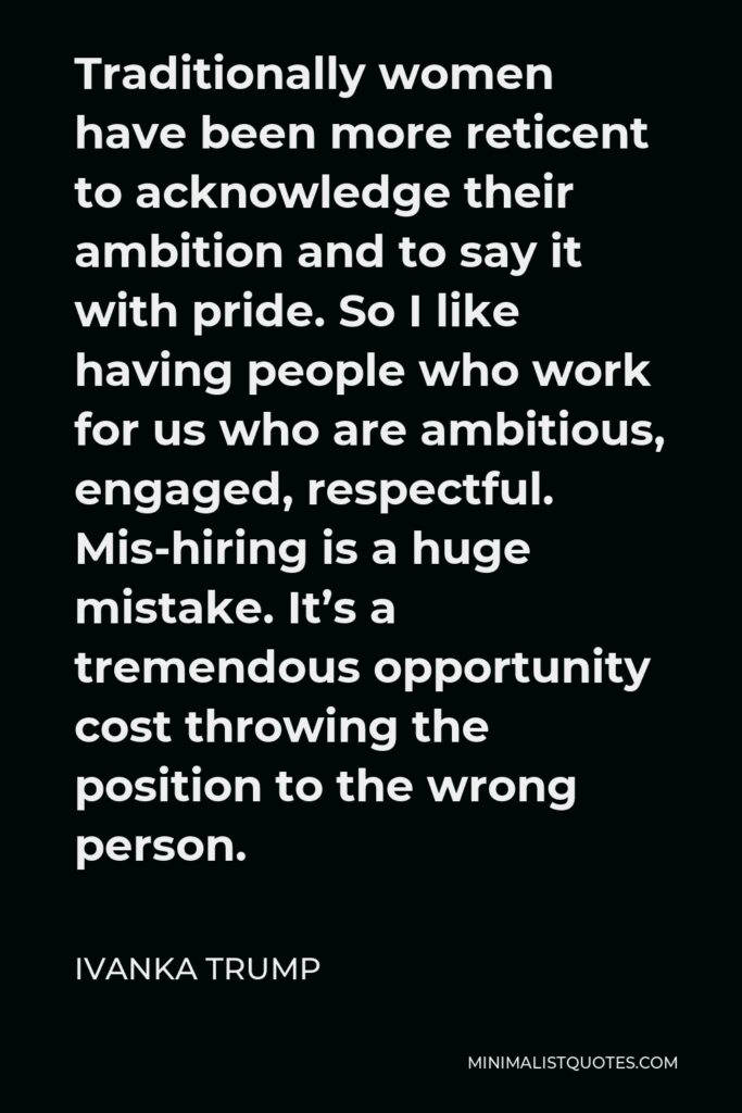 Ivanka Trump Quote - Traditionally women have been more reticent to acknowledge their ambition and to say it with pride. So I like having people who work for us who are ambitious, engaged, respectful. Mis-hiring is a huge mistake. It's a tremendous opportunity cost throwing the position to the wrong person.